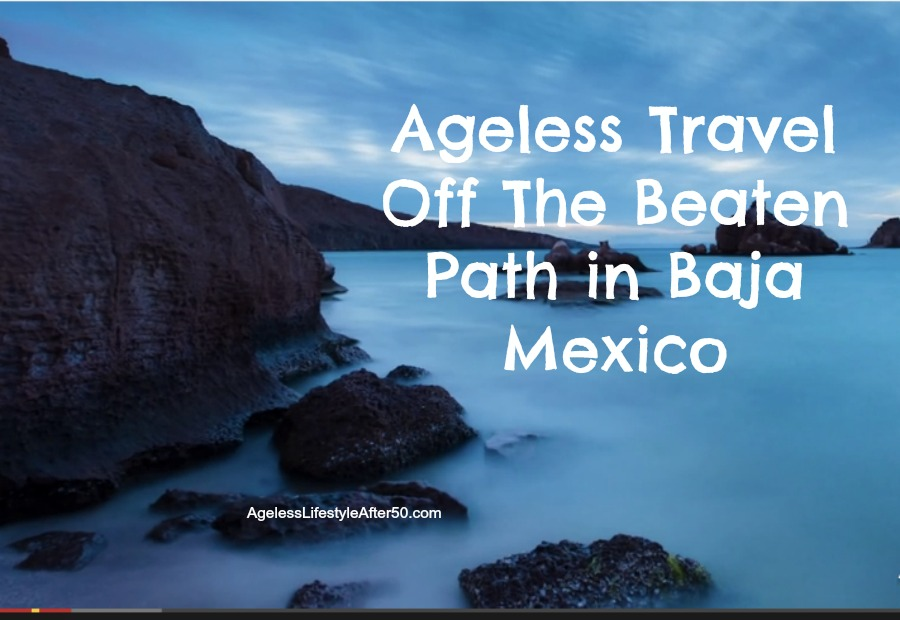 Ageless Travel Off The Beaten Path in Baja Mexico