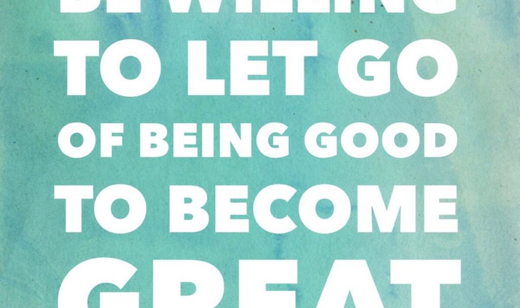Let Go of Being Good to Become Great