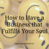 How to Have a Business that Fulfills Your Soul