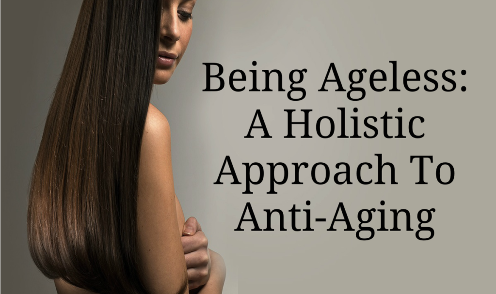 Being Ageless: A Holistic Approach To Anti-Aging