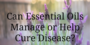 Can Essential Oils Manage or Help Cure Disease?