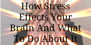 How Stress Effects Your Brain And What To Do About It