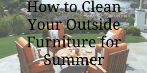 How to Clean Your Outside Furniture for Summer