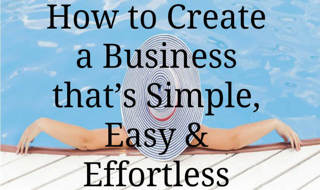 How to Create a Business that's Simple, Easy & Effortless