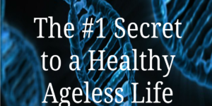 The #1 Secret to a Healthy Ageless Life