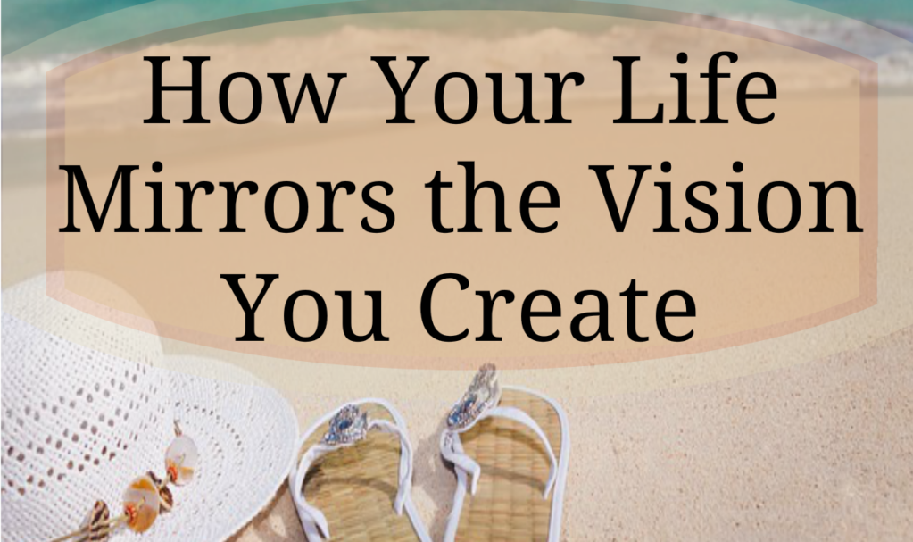 How Your Life Mirrors the Vision You Create
