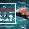 5 easy steps to get out of overwhelm