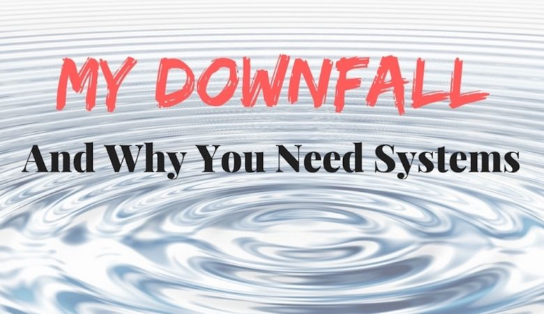 My Downfall and Why You Need Systems