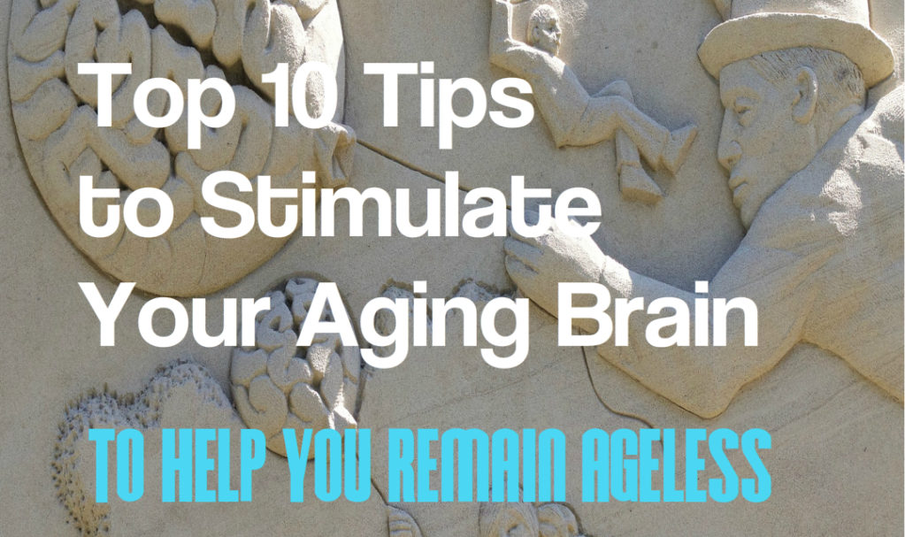 Top 10 Tips to Stimulate Your Aging Brain to Help You Remain Ageless