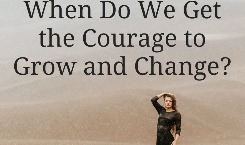 When Do We Get the Courage to Grow and Change