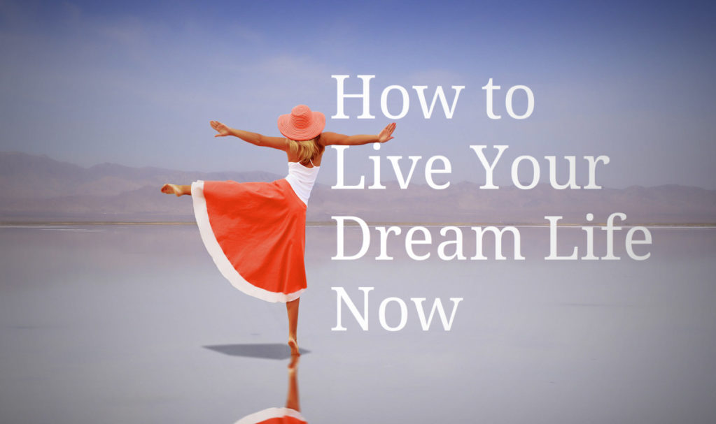 How to Live Your Dream Life Now