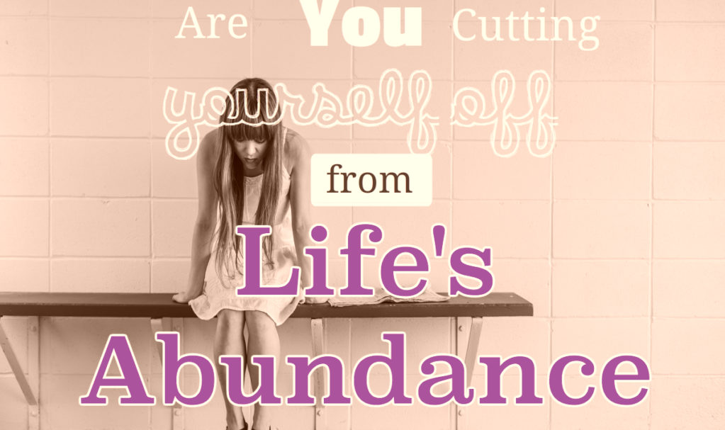 Cutting Yourself off from Lifes Abundance