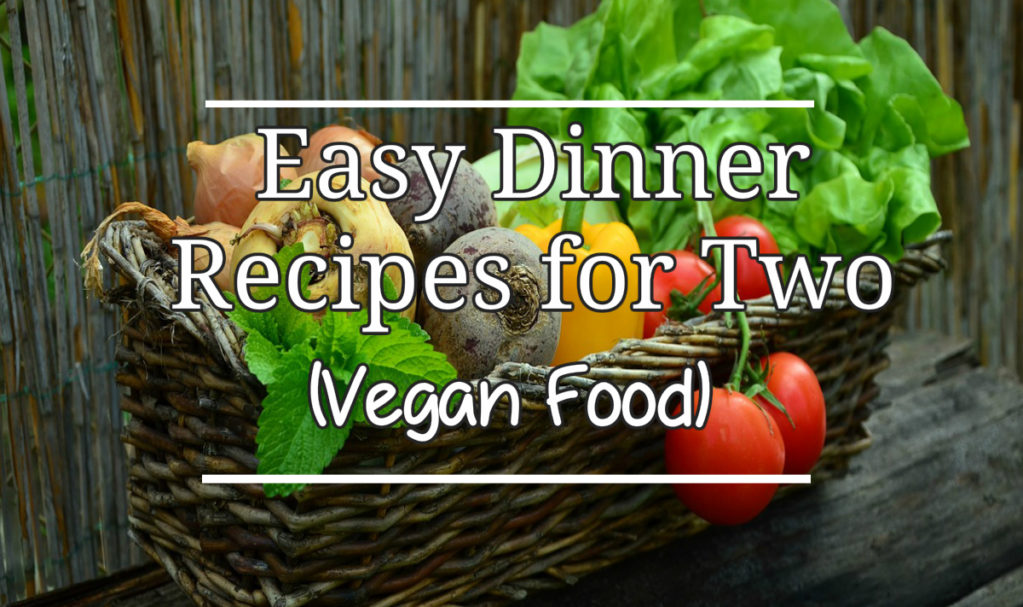 Easy Dinner Recipes for Two Vegan Food