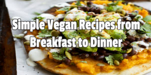 Simple Vegan Recipes from Breakfast to Dinner