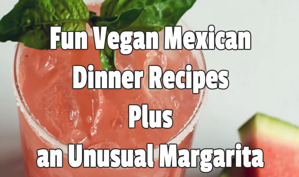 Fun Vegan Mexican Dinner Recipes Plus an Unusual Margarita