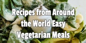 Recipes from Around the World Easy Vegetarian Meals