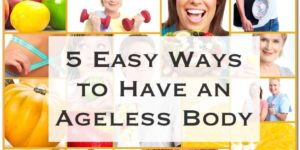 5 Easy Ways to Have an Ageless Healthy Body