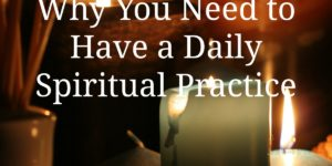 Why You Need to Have a Daily Spiritual Practice
