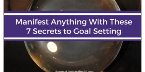 Manifest Anything With These 7 Secrets to Goal Setting