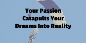 Your Passion Catapults Your Dreams Into Reality