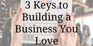 3 Keys to Building a Business You Love