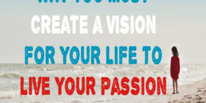 Why You Must Create a Vision for Your Life to Live Your Passion