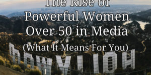 The Rise of Powerful Women Over 50 in Media