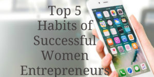 Top 5 Habits of Women Entrepreneurs