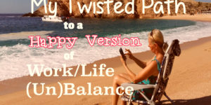 My Twisted Path to a Happy Version of WorkLife Balance