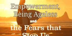 Empowerment Being Ageless and the Fears that Stop Us
