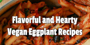 Flavorful and Hearty Vegan Eggplant Recipes